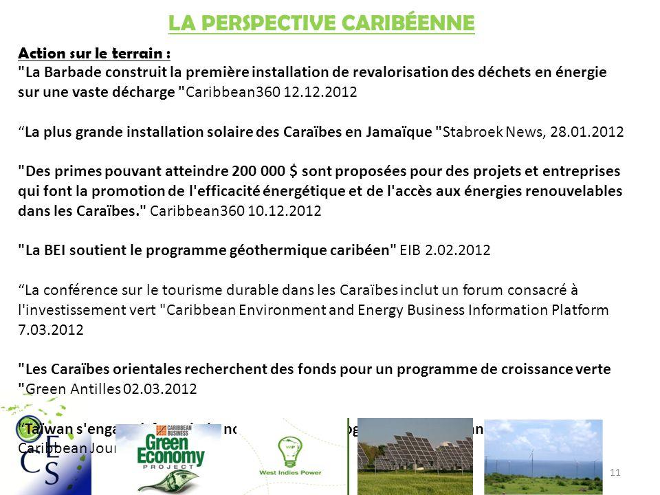 11 LA PERSPECTIVE CARIBÉENNE Action sur le terrain : La Barbade construit la première installation de revalorisation des déchets en énergie sur une vaste décharge Caribbean360 12.12.2012 La plus grande installation solaire des Caraïbes en Jamaïque Stabroek News, 28.01.2012 Des primes pouvant atteindre 200 000 $ sont proposées pour des projets et entreprises qui font la promotion de l efficacité énergétique et de l accès aux énergies renouvelables dans les Caraïbes. Caribbean360 10.12.2012 La BEI soutient le programme géothermique caribéen EIB 2.02.2012 La conférence sur le tourisme durable dans les Caraïbes inclut un forum consacré à l investissement vert Caribbean Environment and Energy Business Information Platform 7.03.2012 Les Caraïbes orientales recherchent des fonds pour un programme de croissance verte Green Antilles 02.03.2012 Taïwan s engage à fournir de nouvelles technologies à Saint Kitts and Nevis Caribbean Journal 28.12.2012