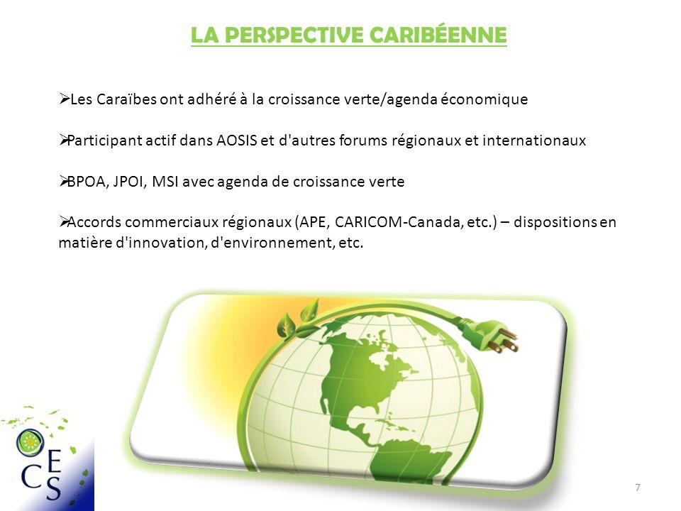 7 LA PERSPECTIVE CARIBÉENNE Les Caraïbes ont adhéré à la croissance verte/agenda économique Participant actif dans AOSIS et d autres forums régionaux et internationaux BPOA, JPOI, MSI avec agenda de croissance verte Accords commerciaux régionaux (APE, CARICOM-Canada, etc.) – dispositions en matière d innovation, d environnement, etc.