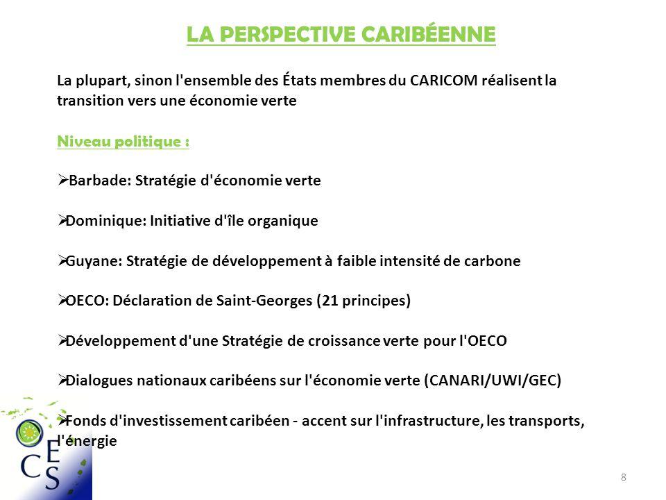 8 LA PERSPECTIVE CARIBÉENNE La plupart, sinon l ensemble des États membres du CARICOM réalisent la transition vers une économie verte Niveau politique : Barbade: Stratégie d économie verte Dominique: Initiative d île organique Guyane: Stratégie de développement à faible intensité de carbone OECO: Déclaration de Saint-Georges (21 principes) Développement d une Stratégie de croissance verte pour l OECO Dialogues nationaux caribéens sur l économie verte (CANARI/UWI/GEC) Fonds d investissement caribéen - accent sur l infrastructure, les transports, l énergie