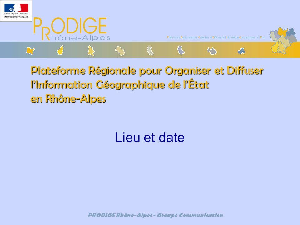 PRODIGE Rhône-Alpes - Groupe Communication Plateforme Régionale pour Organiser et Diffuser lInformation Géographique de lÉtat en Rhône-Alpes Lieu et d