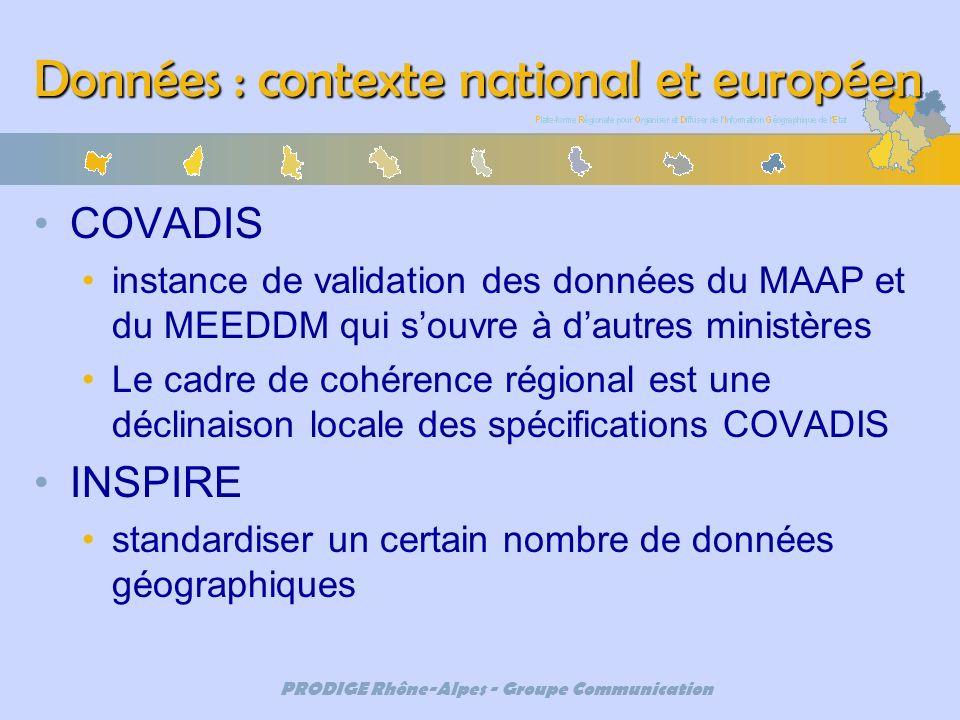 PRODIGE Rhône-Alpes - Groupe Communication Données : contexte national et européen COVADIS instance de validation des données du MAAP et du MEEDDM qui