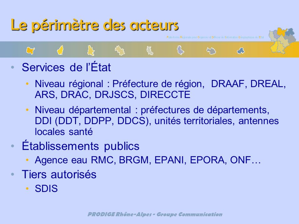 PRODIGE Rhône-Alpes - Groupe Communication Le périmètre des acteurs Services de lÉtat Niveau régional : Préfecture de région, DRAAF, DREAL, ARS, DRAC,