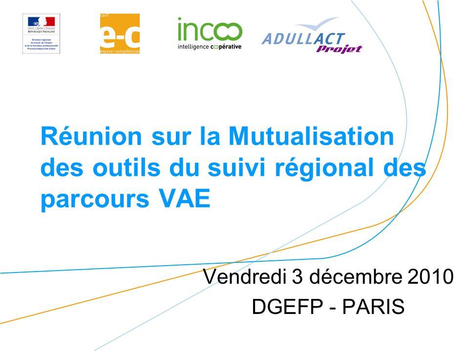 Réunion sur la Mutualisation des outils du suivi régional des parcours VAE Vendredi 3 décembre 2010 DGEFP - PARIS