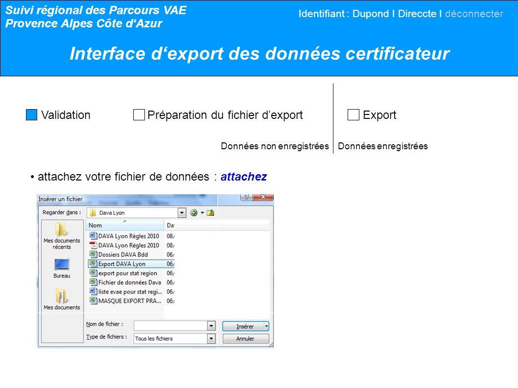 Données non enregistrées Données enregistrées votre fichier de données est correctement paramétré : continuez votre fichier a été traité pour le rendre conforme : - X colonnes, Y lignes, Z doublons complets ont été supprimés : continuez votre fichier de données ne peut pas être traité : - il nest pas au format.csv ou tabulé : enregistrez votre fichier au bon format et recommencez Validation Préparation du fichier dexport Export Suivi régional des Parcours VAE Provence Alpes Côte dAzur Interface dexport des données certificateur Identifiant : Dupond I Direccte I déconnecter