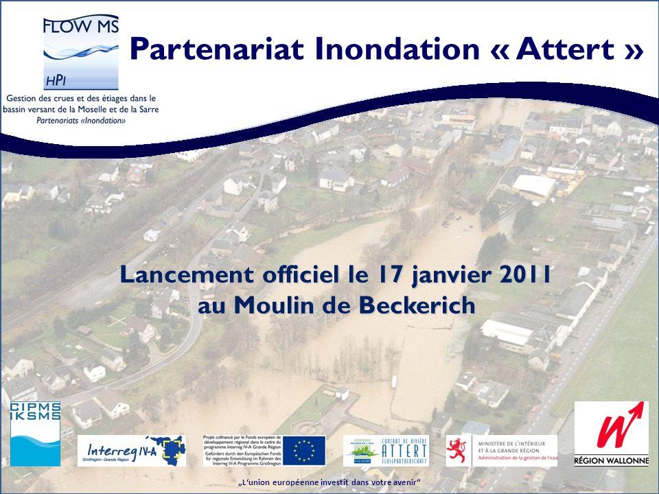 Partenariat Inondation « Attert » Lunion européenne investit dans votre avenir Lancement officiel le 17 janvier 2011 au Moulin de Beckerich