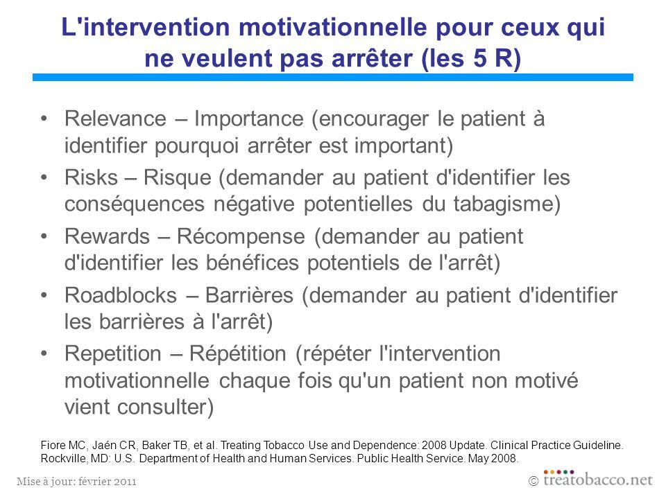 Mise à jour: février 2011 L'intervention motivationnelle pour ceux qui ne veulent pas arrêter (les 5 R) Relevance – Importance (encourager le patient