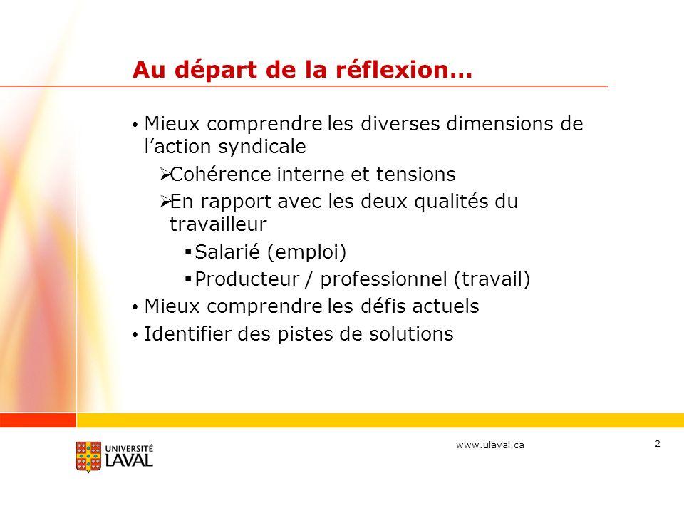 www.ulaval.ca 2 Au départ de la réflexion… Mieux comprendre les diverses dimensions de laction syndicale Cohérence interne et tensions En rapport avec les deux qualités du travailleur Salarié (emploi) Producteur / professionnel (travail) Mieux comprendre les défis actuels Identifier des pistes de solutions