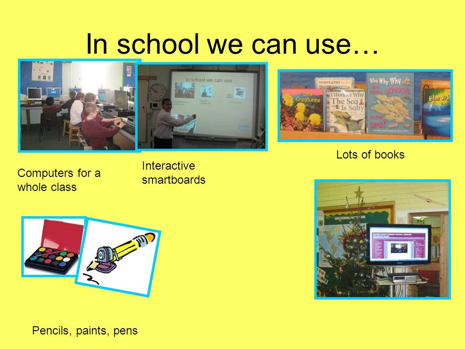 In school we can use… Computers for a whole class Interactive smartboards Lots of books Pencils, paints, pens