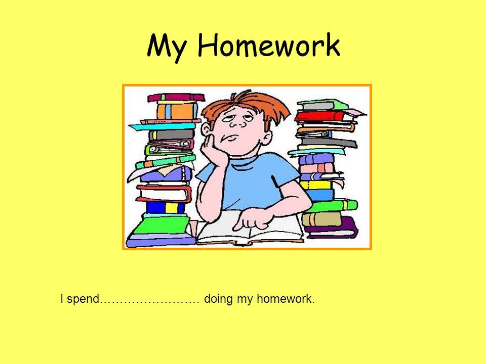 My Homework I spend……………………. doing my homework.