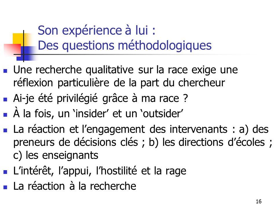 16 Son expérience à lui : Des questions méthodologiques Une recherche qualitative sur la race exige une réflexion particulière de la part du chercheur Ai-je été privilégié grâce à ma race .