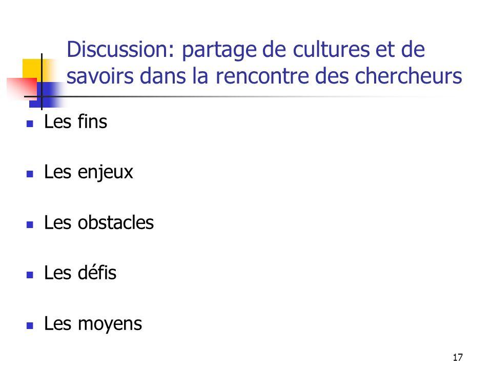 17 Discussion: partage de cultures et de savoirs dans la rencontre des chercheurs Les fins Les enjeux Les obstacles Les défis Les moyens