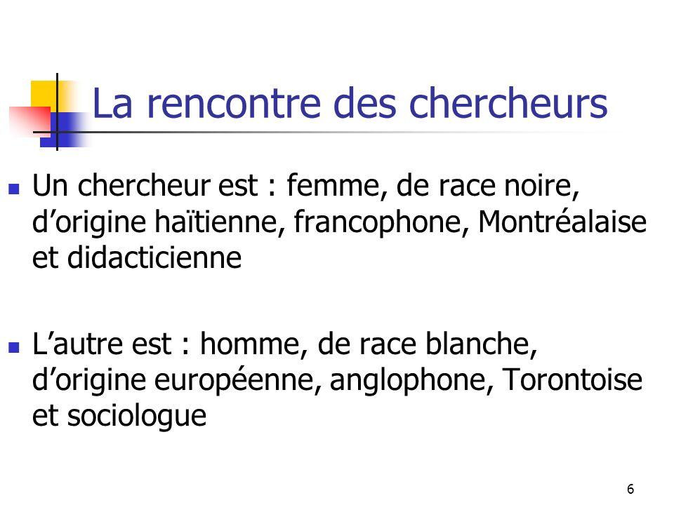 6 La rencontre des chercheurs Un chercheur est : femme, de race noire, dorigine haïtienne, francophone, Montréalaise et didacticienne Lautre est : homme, de race blanche, dorigine européenne, anglophone, Torontoise et sociologue