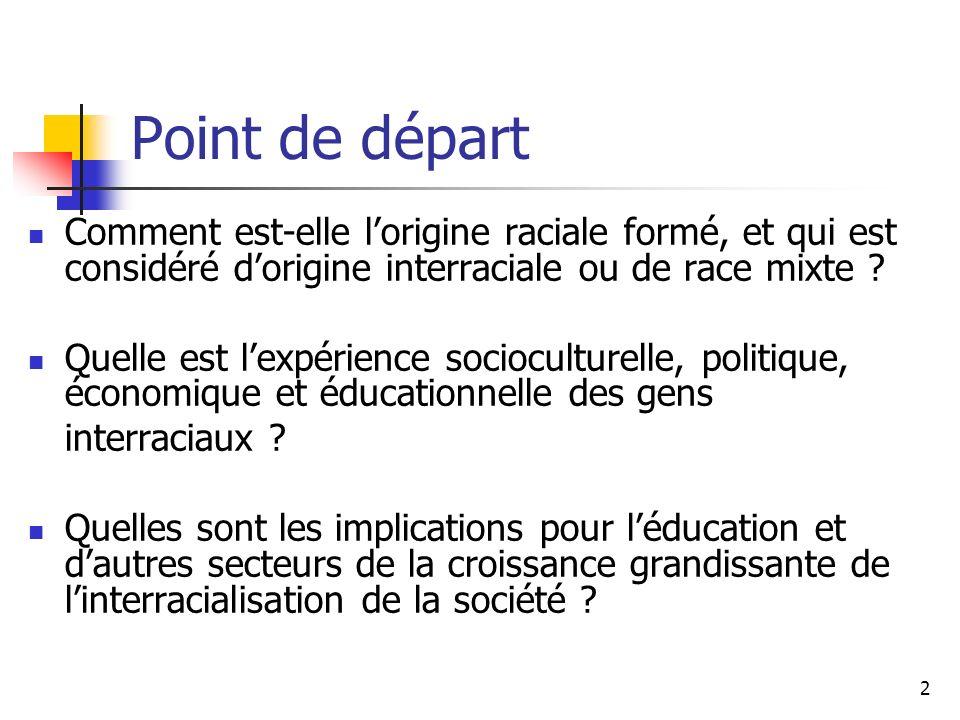 2 Point de départ Comment est-elle lorigine raciale formé, et qui est considéré dorigine interraciale ou de race mixte .