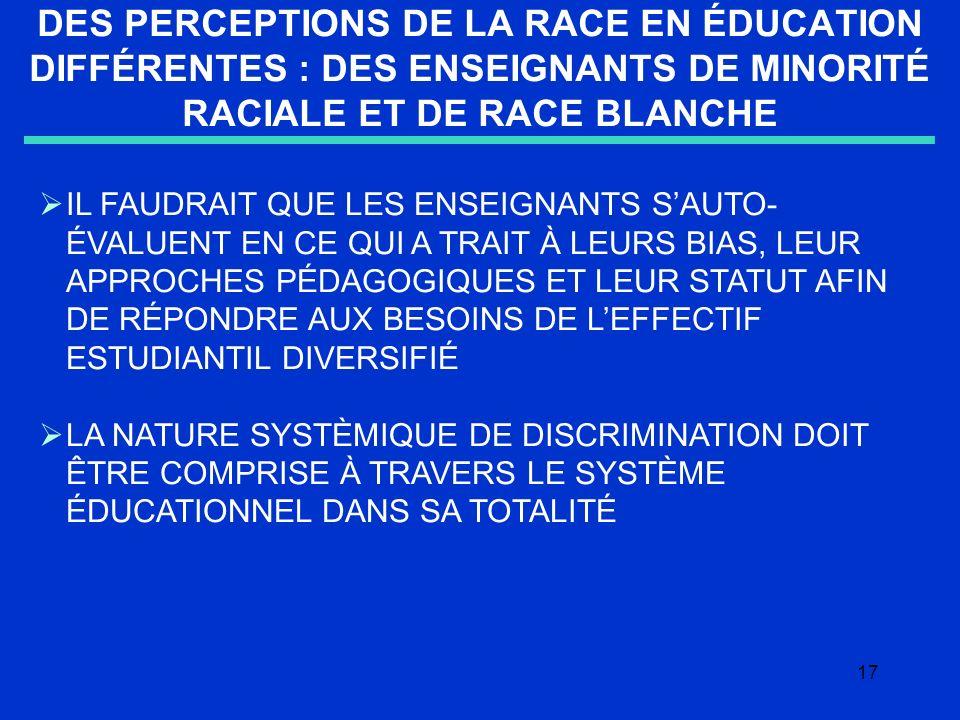 17 DES PERCEPTIONS DE LA RACE EN ÉDUCATION DIFFÉRENTES : DES ENSEIGNANTS DE MINORITÉ RACIALE ET DE RACE BLANCHE IL FAUDRAIT QUE LES ENSEIGNANTS SAUTO- ÉVALUENT EN CE QUI A TRAIT À LEURS BIAS, LEUR APPROCHES PÉDAGOGIQUES ET LEUR STATUT AFIN DE RÉPONDRE AUX BESOINS DE LEFFECTIF ESTUDIANTIL DIVERSIFIÉ LA NATURE SYSTÈMIQUE DE DISCRIMINATION DOIT ÊTRE COMPRISE À TRAVERS LE SYSTÈME ÉDUCATIONNEL DANS SA TOTALITÉ