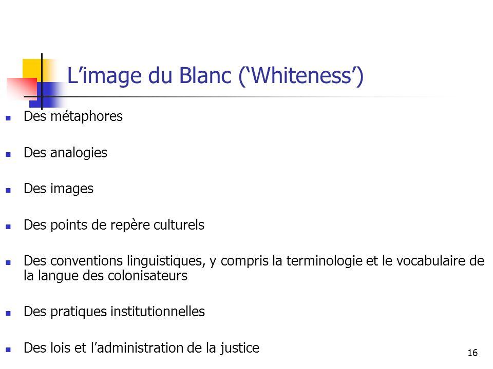16 Limage du Blanc (Whiteness) Des métaphores Des analogies Des images Des points de repère culturels Des conventions linguistiques, y compris la terminologie et le vocabulaire de la langue des colonisateurs Des pratiques institutionnelles Des lois et ladministration de la justice