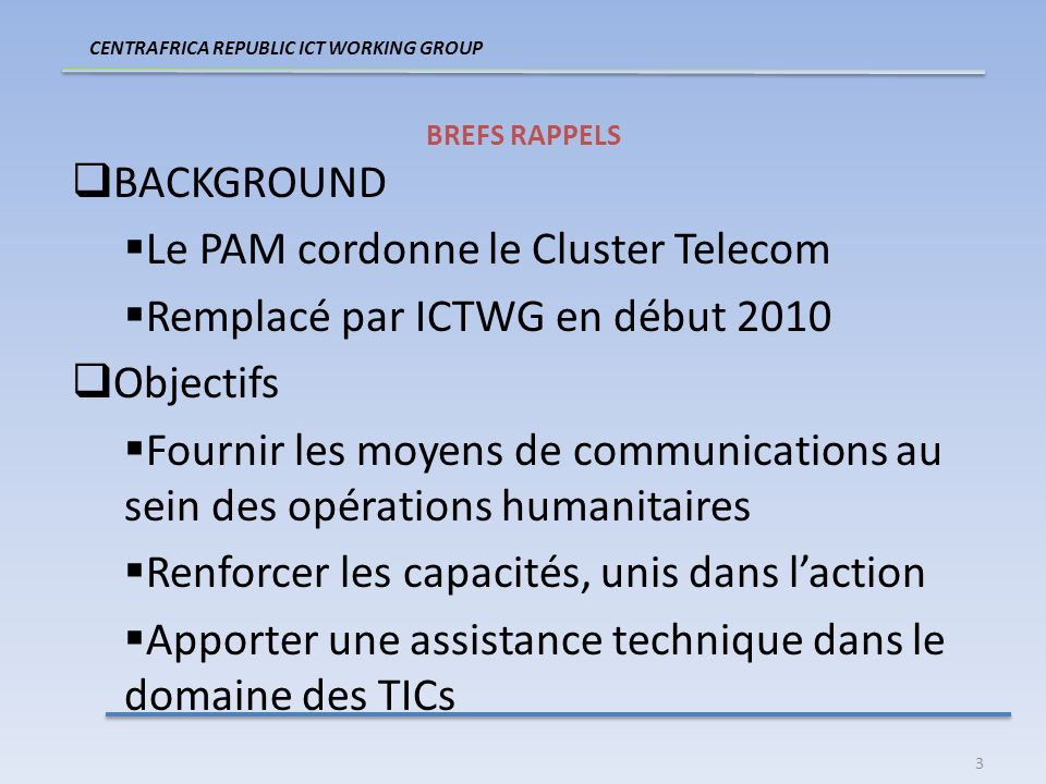 3 BREFS RAPPELS BACKGROUND Le PAM cordonne le Cluster Telecom Remplacé par ICTWG en début 2010 Objectifs Fournir les moyens de communications au sein des opérations humanitaires Renforcer les capacités, unis dans laction Apporter une assistance technique dans le domaine des TICs CENTRAFRICA REPUBLIC ICT WORKING GROUP