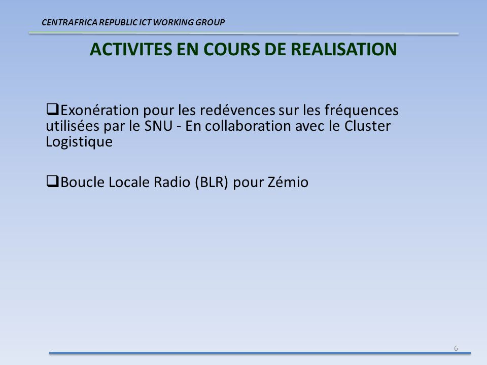6 ACTIVITES EN COURS DE REALISATION CENTRAFRICA REPUBLIC ICT WORKING GROUP Exonération pour les redévences sur les fréquences utilisées par le SNU - En collaboration avec le Cluster Logistique Boucle Locale Radio (BLR) pour Zémio