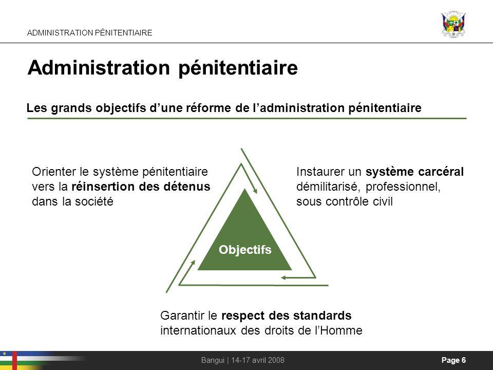 Page 6Bangui | 14-17 avril 2008 Administration pénitentiaire Les grands objectifs dune réforme de ladministration pénitentiaire Objectifs Garantir le