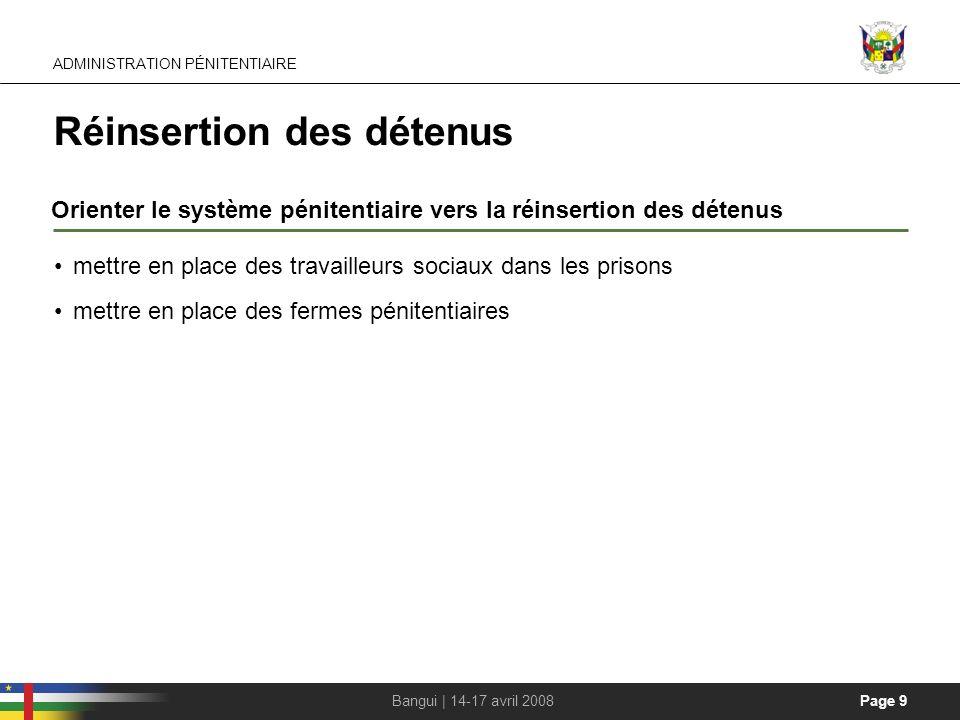 Page 9Bangui | 14-17 avril 2008 Réinsertion des détenus Orienter le système pénitentiaire vers la réinsertion des détenus ADMINISTRATION PÉNITENTIAIRE