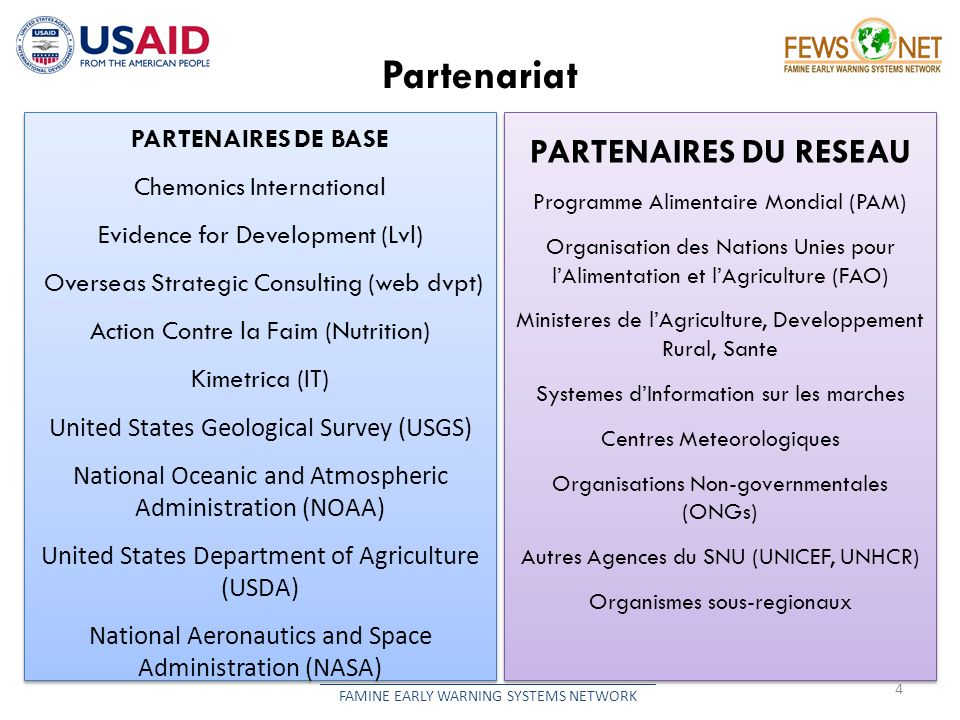 Partenariat 4 __________________________________________ FAMINE EARLY WARNING SYSTEMS NETWORK PARTENAIRES DE BASE Chemonics International Evidence for Development (Lvl) Overseas Strategic Consulting (web dvpt) Action Contre la Faim (Nutrition) Kimetrica (IT) United States Geological Survey (USGS) National Oceanic and Atmospheric Administration (NOAA) United States Department of Agriculture (USDA) National Aeronautics and Space Administration (NASA) PARTENAIRES DE BASE Chemonics International Evidence for Development (Lvl) Overseas Strategic Consulting (web dvpt) Action Contre la Faim (Nutrition) Kimetrica (IT) United States Geological Survey (USGS) National Oceanic and Atmospheric Administration (NOAA) United States Department of Agriculture (USDA) National Aeronautics and Space Administration (NASA) PARTENAIRES DU RESEAU Programme Alimentaire Mondial (PAM) Organisation des Nations Unies pour lAlimentation et lAgriculture (FAO) Ministeres de lAgriculture, Developpement Rural, Sante Systemes dInformation sur les marches Centres Meteorologiques Organisations Non-governmentales (ONGs) Autres Agences du SNU (UNICEF, UNHCR) Organismes sous-regionaux PARTENAIRES DU RESEAU Programme Alimentaire Mondial (PAM) Organisation des Nations Unies pour lAlimentation et lAgriculture (FAO) Ministeres de lAgriculture, Developpement Rural, Sante Systemes dInformation sur les marches Centres Meteorologiques Organisations Non-governmentales (ONGs) Autres Agences du SNU (UNICEF, UNHCR) Organismes sous-regionaux