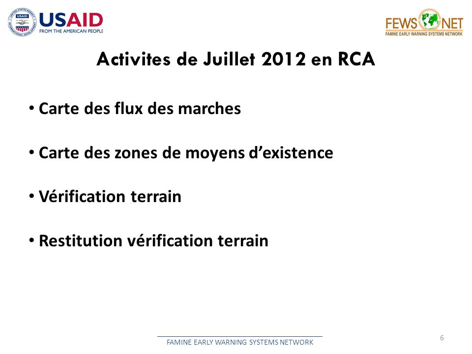 Activites de Juillet 2012 en RCA 6 __________________________________________ FAMINE EARLY WARNING SYSTEMS NETWORK Carte des flux des marches Carte des zones de moyens dexistence Vérification terrain Restitution vérification terrain