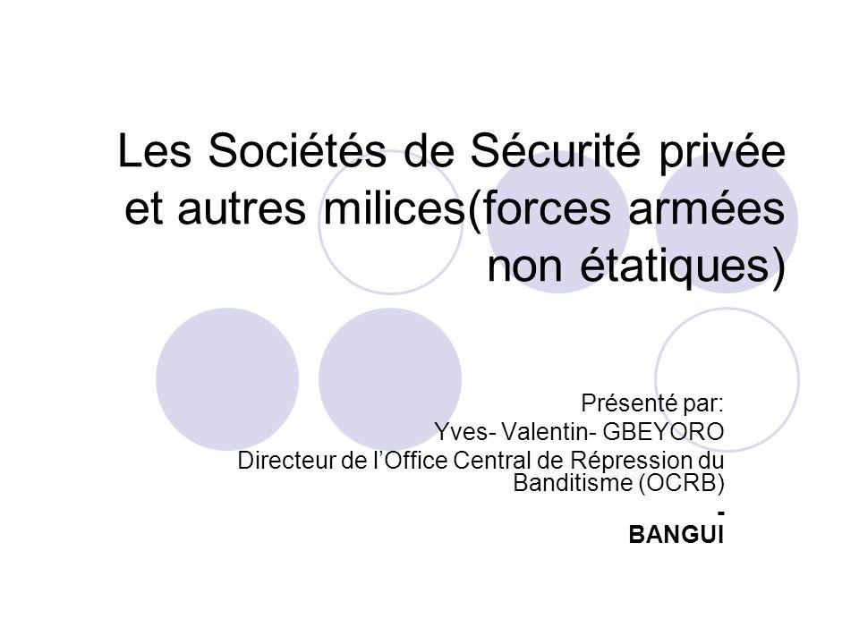 Les Sociétés de Sécurité privée et autres milices(forces armées non étatiques) Présenté par: Yves- Valentin- GBEYORO Directeur de lOffice Central de R