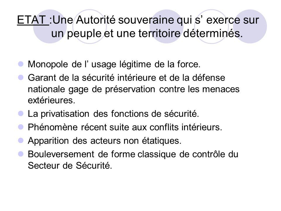 ETAT :Une Autorité souveraine qui s exerce sur un peuple et une territoire déterminés. Monopole de l usage légitime de la force. Garant de la sécurité