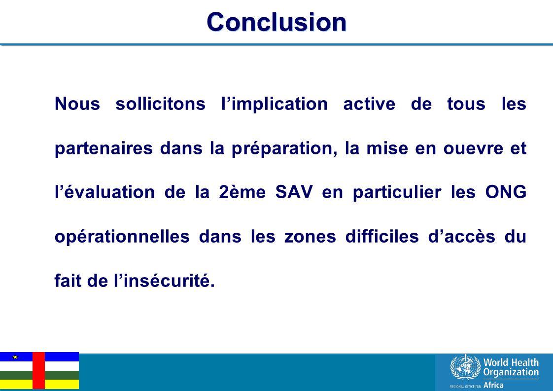 EPI Managers Meeting, Libreville, Gabon, 2-3 March 2011 8 | Conclusion Nous sollicitons limplication active de tous les partenaires dans la préparation, la mise en ouevre et lévaluation de la 2ème SAV en particulier les ONG opérationnelles dans les zones difficiles daccès du fait de linsécurité.
