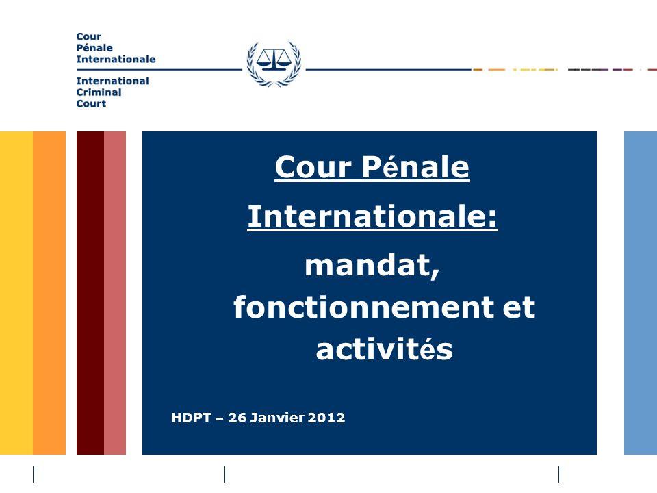 HDPT – 26 Janvier 2012 Cour P é nale Internationale: mandat, fonctionnement et activit é s