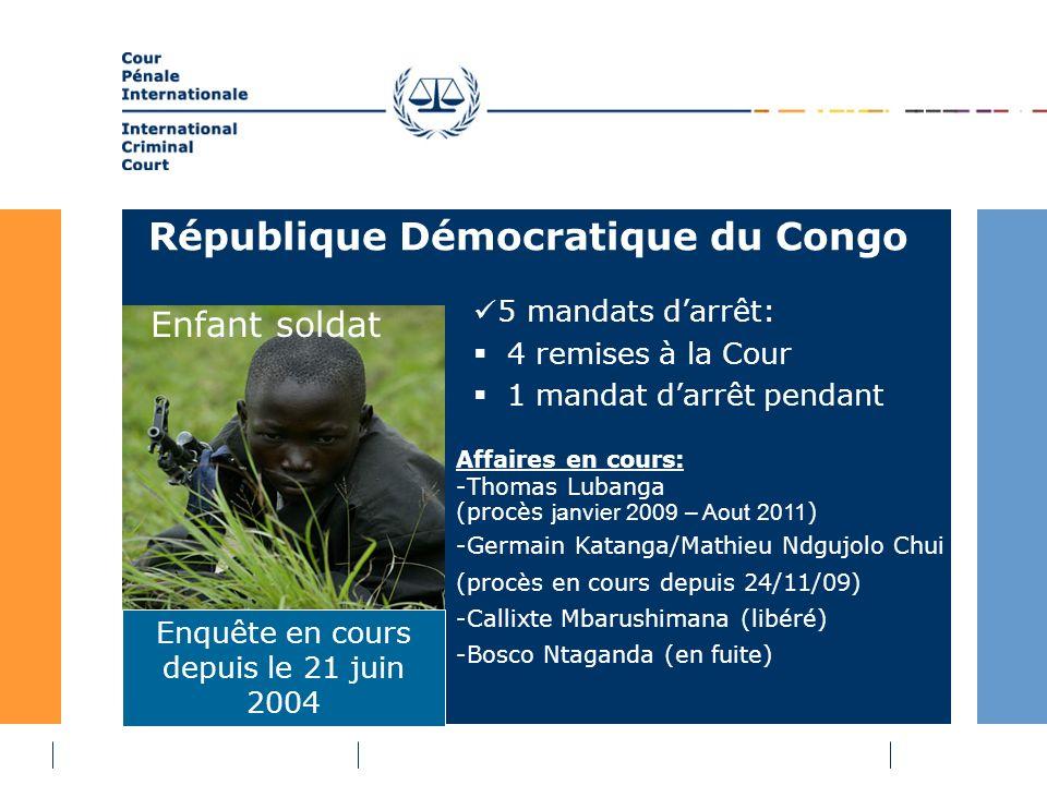 République Démocratique du Congo 5 mandats darrêt: 4 remises à la Cour 1 mandat darrêt pendant Enquête en cours depuis le 21 juin 2004 Enfant soldat Affaires en cours: -Thomas Lubanga (procès janvier 2009 – Aout 2011 ) -Germain Katanga/Mathieu Ndgujolo Chui (procès en cours depuis 24/11/09) -Callixte Mbarushimana (libéré) -Bosco Ntaganda (en fuite)