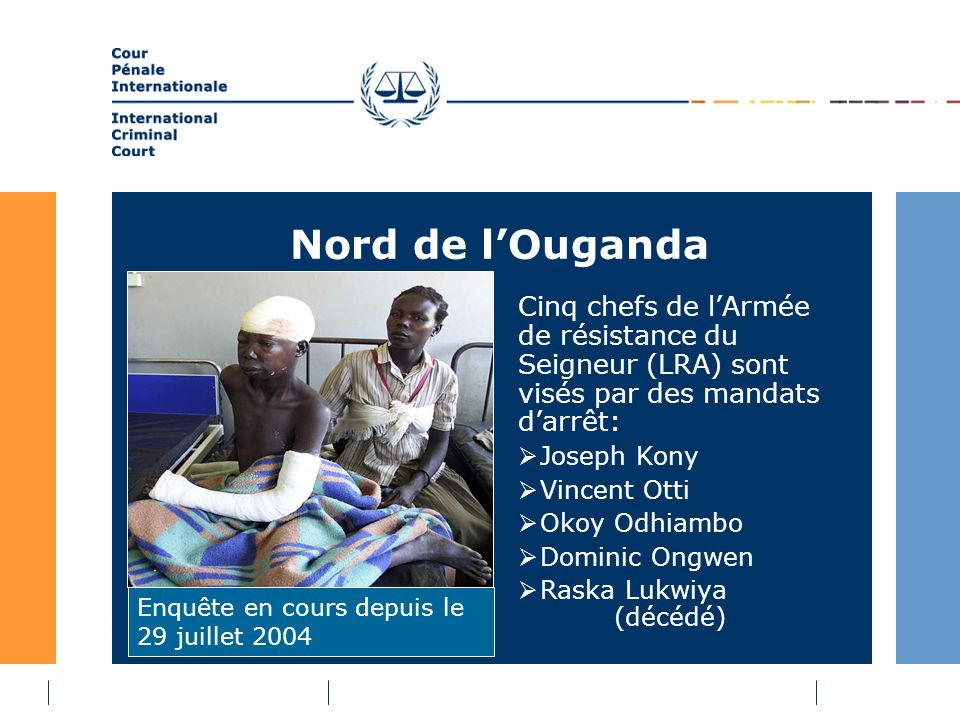 Nord de lOuganda Cinq chefs de lArmée de résistance du Seigneur (LRA) sont visés par des mandats darrêt: Joseph Kony Vincent Otti Okoy Odhiambo Dominic Ongwen Raska Lukwiya (décédé) Enquête en cours depuis le 29 juillet 2004