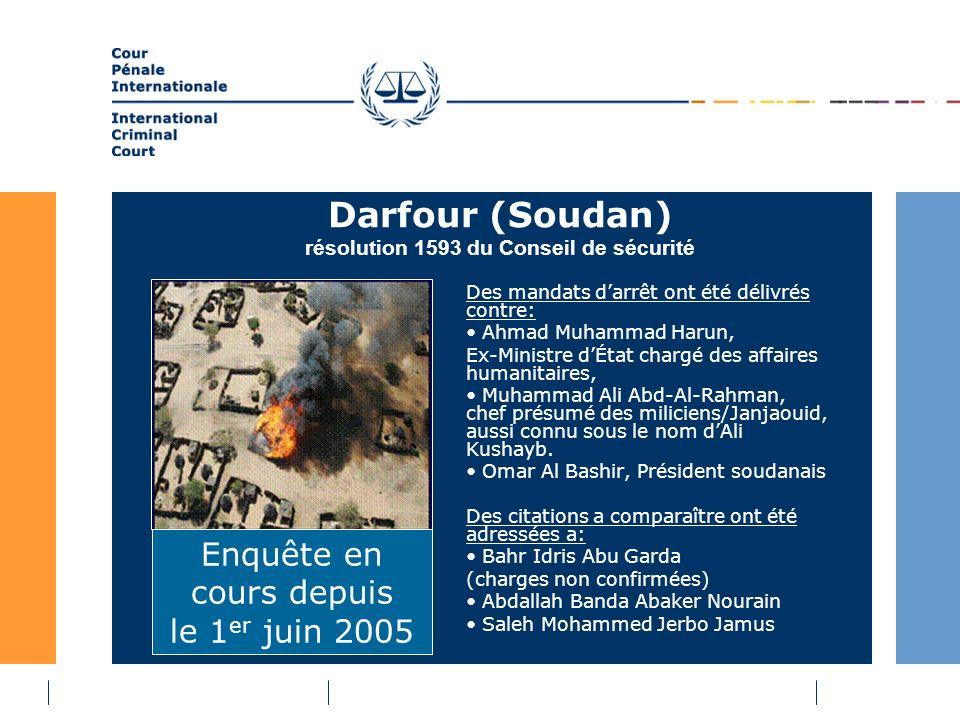 Darfour (Soudan) résolution 1593 du Conseil de sécurité Des mandats darrêt ont été délivrés contre: Ahmad Muhammad Harun, Ex-Ministre dÉtat chargé des affaires humanitaires, Muhammad Ali Abd-Al-Rahman, chef présumé des miliciens/Janjaouid, aussi connu sous le nom dAli Kushayb.