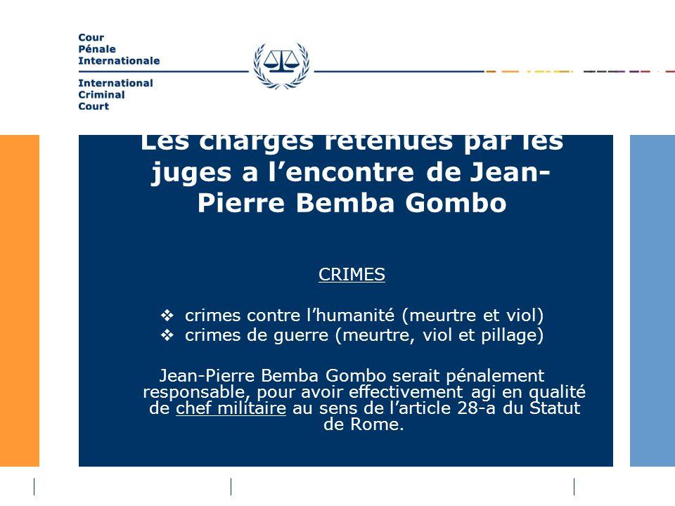 Les charges retenues par les juges a lencontre de Jean- Pierre Bemba Gombo CRIMES crimes contre lhumanité (meurtre et viol) crimes de guerre (meurtre, viol et pillage) Jean-Pierre Bemba Gombo serait pénalement responsable, pour avoir effectivement agi en qualité de chef militaire au sens de larticle 28-a du Statut de Rome.