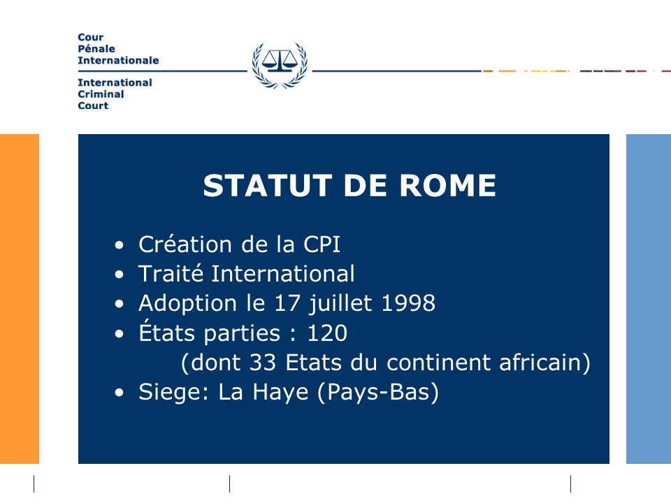 STATUT DE ROME Création de la CPI Traité International Adoption le 17 juillet 1998 États parties : 120 (dont 33 Etats du continent africain) Siege: La Haye (Pays-Bas)