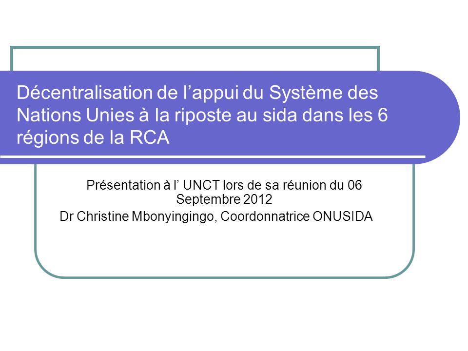 Décentralisation de lappui du Système des Nations Unies à la riposte au sida dans les 6 régions de la RCA Présentation à l UNCT lors de sa réunion du