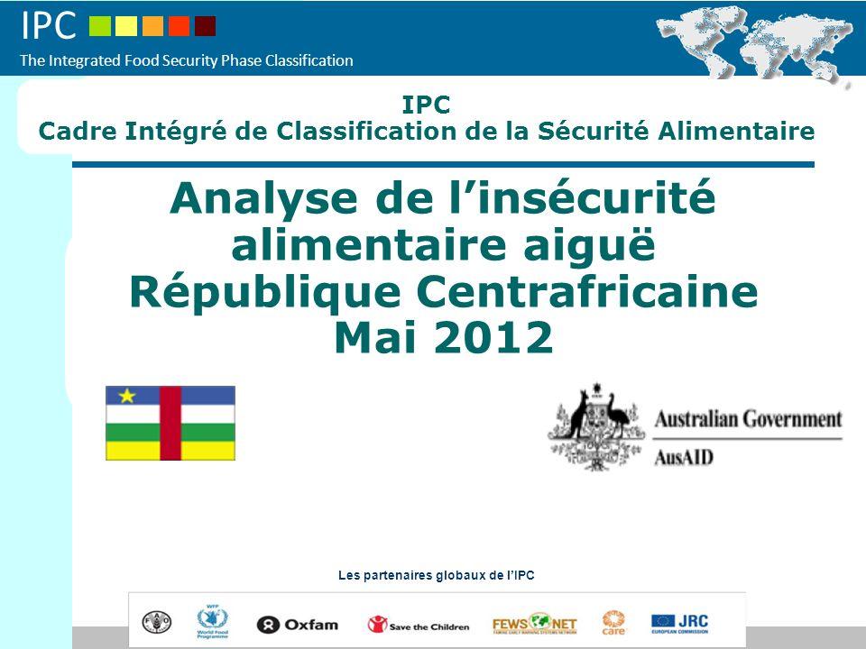 IPC The Integrated Food Security Phase Classification Analyse de linsécurité alimentaire aiguë République Centrafricaine Mai 2012 Les partenaires glob