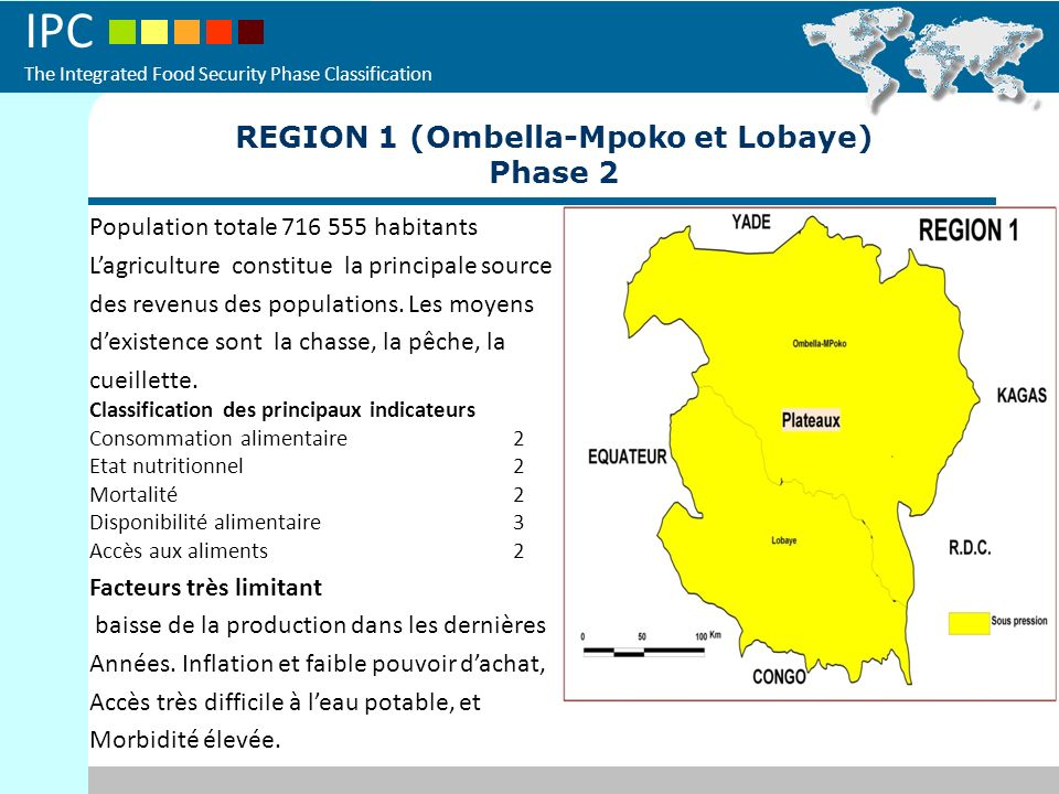 IPC The Integrated Food Security Phase Classification REGION 1 (Ombella-Mpoko et Lobaye) Phase 2 Population totale 716 555 habitants Lagriculture cons