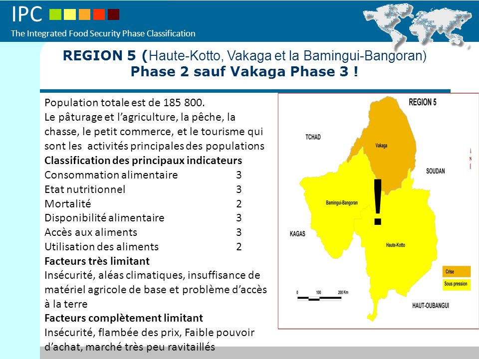 IPC The Integrated Food Security Phase Classification REGION 5 ( Haute-Kotto, Vakaga et la Bamingui-Bangoran) Phase 2 sauf Vakaga Phase 3 ! ! Populati