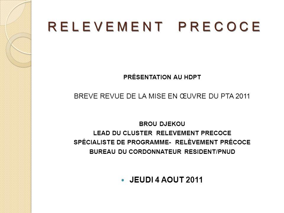 RELEVEMENT PRECOCE PRÉSENTATION AU HDPT BREVE REVUE DE LA MISE EN ŒUVRE DU PTA 2011 BROU DJEKOU LEAD DU CLUSTER RELEVEMENT PRECOCE SPÉCIALISTE DE PROGRAMME- RELÈVEMENT PRÉCOCE BUREAU DU CORDONNATEUR RESIDENT/PNUD JEUDI 4 AOUT 2011