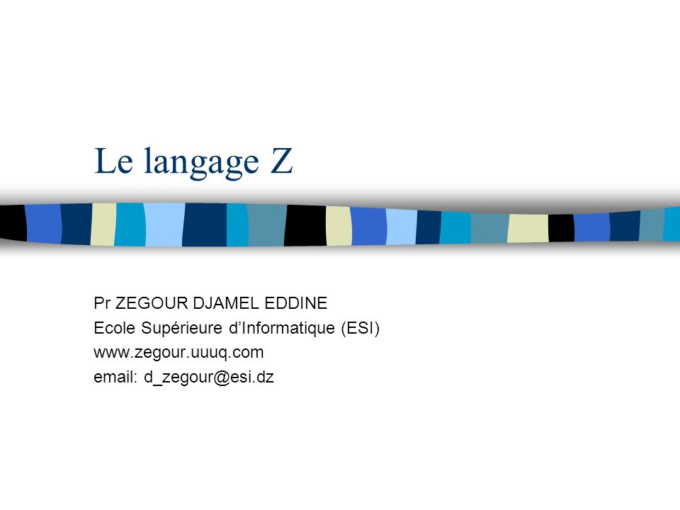 Le langage Z Pr ZEGOUR DJAMEL EDDINE Ecole Supérieure dInformatique (ESI) www.zegour.uuuq.com email: d_zegour@esi.dz