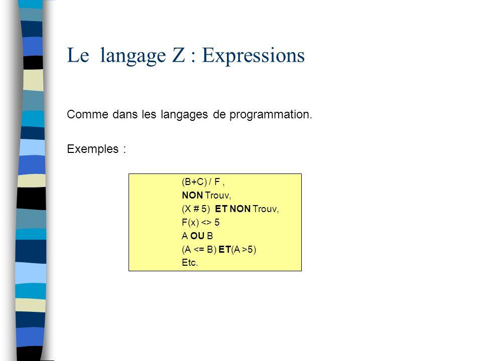 Le langage Z : Expressions Comme dans les langages de programmation. Exemples : (B+C) / F, NON Trouv, (X # 5) ET NON Trouv, F(x) <> 5 A OU B (A 5) Etc
