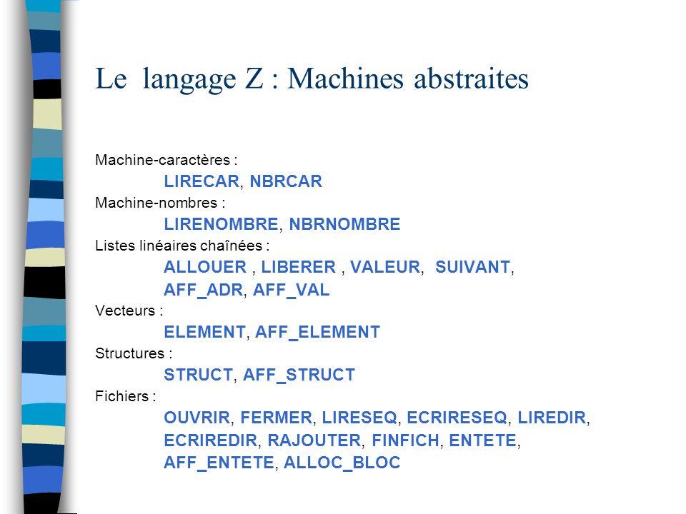Le langage Z : Machines abstraites Machine-caractères : LIRECAR, NBRCAR Machine-nombres : LIRENOMBRE, NBRNOMBRE Listes linéaires chaînées : ALLOUER, L