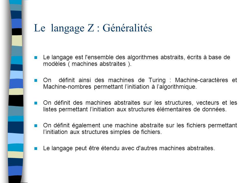 Le langage Z : Machines abstraites Machine-caractères : LIRECAR, NBRCAR Machine-nombres : LIRENOMBRE, NBRNOMBRE Listes linéaires chaînées : ALLOUER, LIBERER, VALEUR, SUIVANT, AFF_ADR, AFF_VAL Vecteurs : ELEMENT, AFF_ELEMENT Structures : STRUCT, AFF_STRUCT Fichiers : OUVRIR, FERMER, LIRESEQ, ECRIRESEQ, LIREDIR, ECRIREDIR, RAJOUTER, FINFICH, ENTETE, AFF_ENTETE, ALLOC_BLOC
