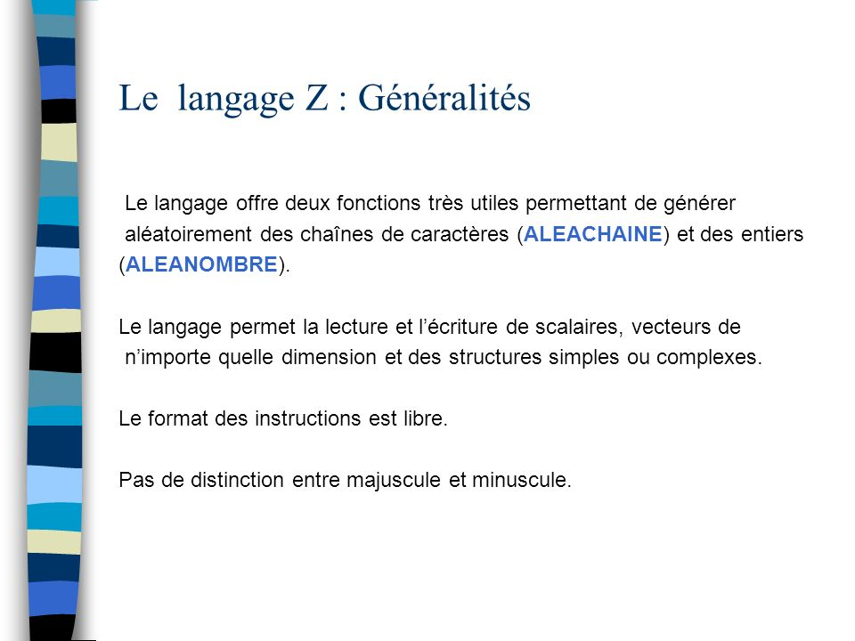 Le langage Z : Opérations de haut niveau Machine-caractères : CREER_MCAR Machine-caractères : CREER_MNOMBRE Listes : CREER_LISTE Structures : INIT_STRUCT Vecteurs INIT_VECTEUR(ou INIT_TABLEAU) Exemple CREER-LISTE (L, [12, 23, 67, I, I+J] )