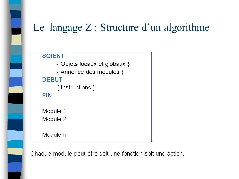 Le langage Z : Fonctions standards Nombres ALEACHAINE(Exp), ALEANOMBRE(Exp) Chaînes de caractères LONGCHAINE(Chaine), CARACT(Chaine, Exp) Exemples Aleachaine(5) ; {donne par exemple bxrfd} Aleanombre(1000); { donne par exemple 675} Longchaine(bcdgfd) ; {donne 6} Caract(gfrd, 3) {donne r}