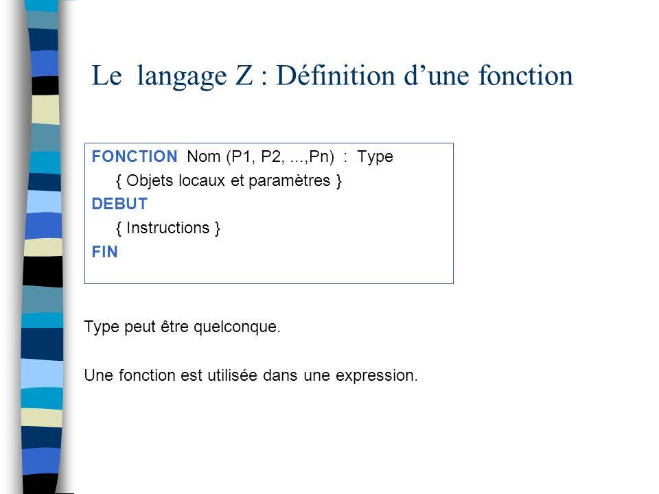 Le langage Z : Définition dune fonction FONCTION Nom (P1, P2,...,Pn) : Type { Objets locaux et paramètres } DEBUT { Instructions } FIN Type peut être