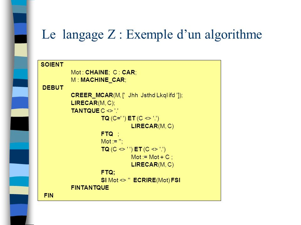 Le langage Z : Exemple dun algorithme SOIENT Mot : CHAINE; C : CAR; M : MACHINE_CAR; DEBUT CREER_MCAR(M, [' Jhh Jsthd Lkql ifd ']); LIRECAR(M, C); TAN