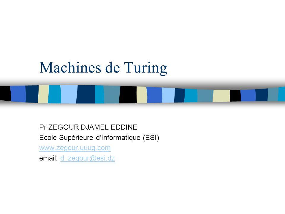 Machines de Turing Pr ZEGOUR DJAMEL EDDINE Ecole Supérieure dInformatique (ESI) www.zegour.uuuq.com email: d_zegour@esi.dzd_zegour@esi.dz