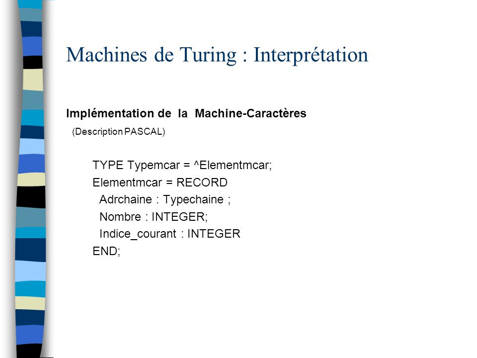 Machines de Turing : Interprétation Implémentation de la Machine-Caractères (Description PASCAL) TYPE Typemcar = ^Elementmcar; Elementmcar = RECORD Ad