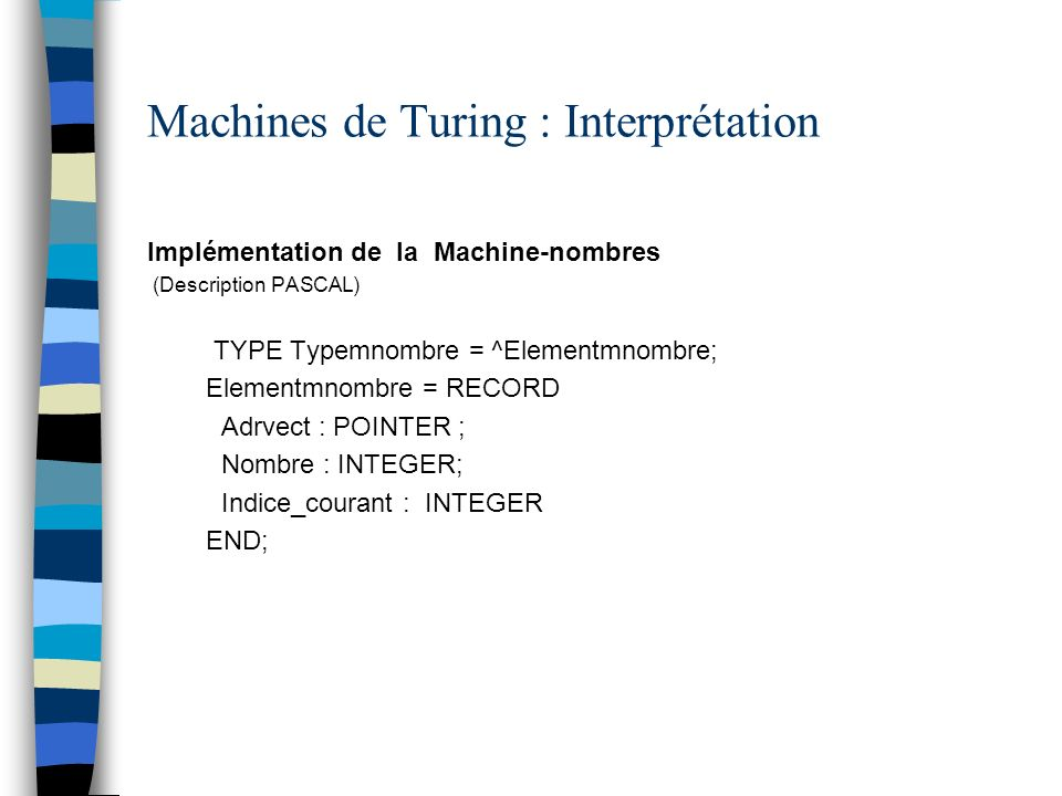 Machines de Turing : Interprétation Implémentation de la Machine-nombres (Description PASCAL) TYPE Typemnombre = ^Elementmnombre; Elementmnombre = REC